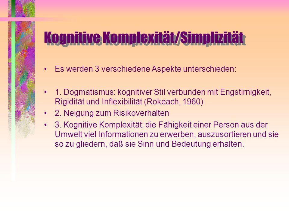 Kognitive Komplexität/Simplizität Es werden 3 verschiedene Aspekte unterschieden: 1. Dogmatismus: kognitiver Stil verbunden mit Engstirnigkeit, Rigidi