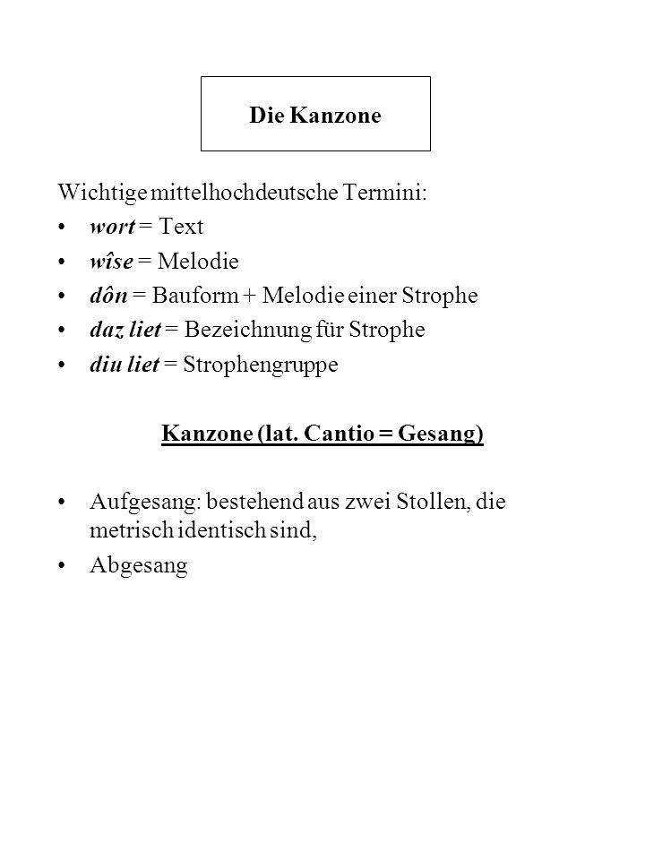 Die Kanzone Wichtige mittelhochdeutsche Termini: wort = Text wîse = Melodie dôn = Bauform + Melodie einer Strophe daz liet = Bezeichnung für Strophe d