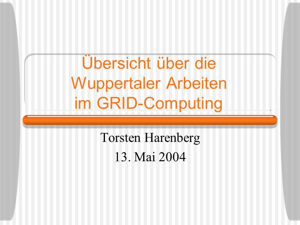 Übersicht über die Wuppertaler Arbeiten im GRID-Computing Torsten Harenberg 13. Mai 2004