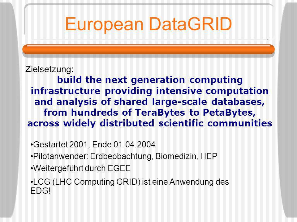 European DataGRID Zielsetzung: build the next generation computing infrastructure providing intensive computation and analysis of shared large-scale databases, from hundreds of TeraBytes to PetaBytes, across widely distributed scientific communities Gestartet 2001, Ende 01.04.2004 Pilotanwender: Erdbeobachtung, Biomedizin, HEP Weitergeführt durch EGEE LCG (LHC Computing GRID) ist eine Anwendung des EDG!