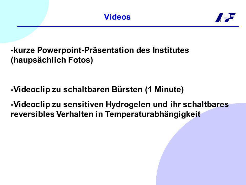 Videos -kurze Powerpoint-Präsentation des Institutes (haupsächlich Fotos) -Videoclip zu schaltbaren Bürsten (1 Minute) -Videoclip zu sensitiven Hydrogelen und ihr schaltbares reversibles Verhalten in Temperaturabhängigkeit