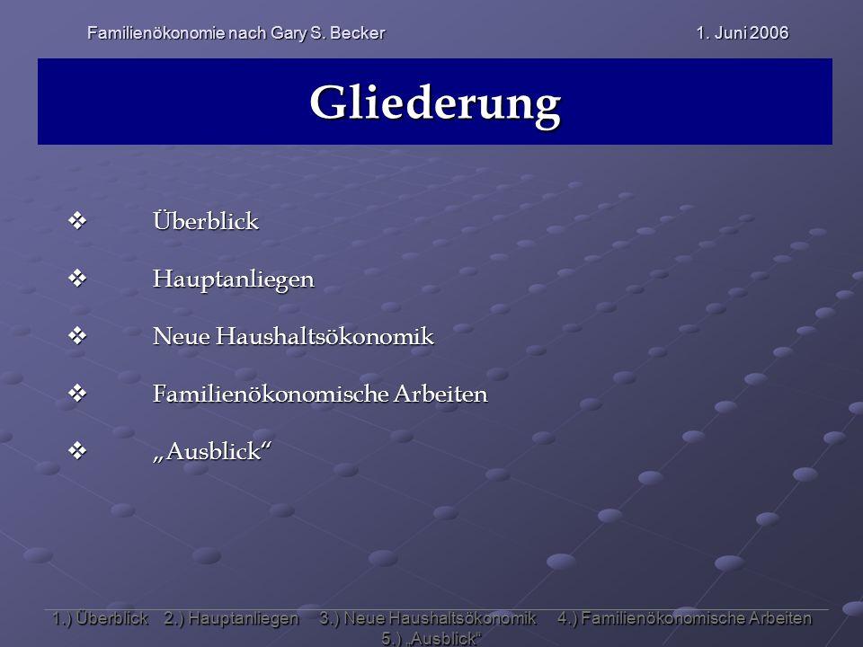Familienökonomie nach Gary S. Becker 1. Juni 2006 Gliederung 1.) Überblick 2.) Hauptanliegen 3.) Neue Haushaltsökonomik 4.) Familienökonomische Arbeit