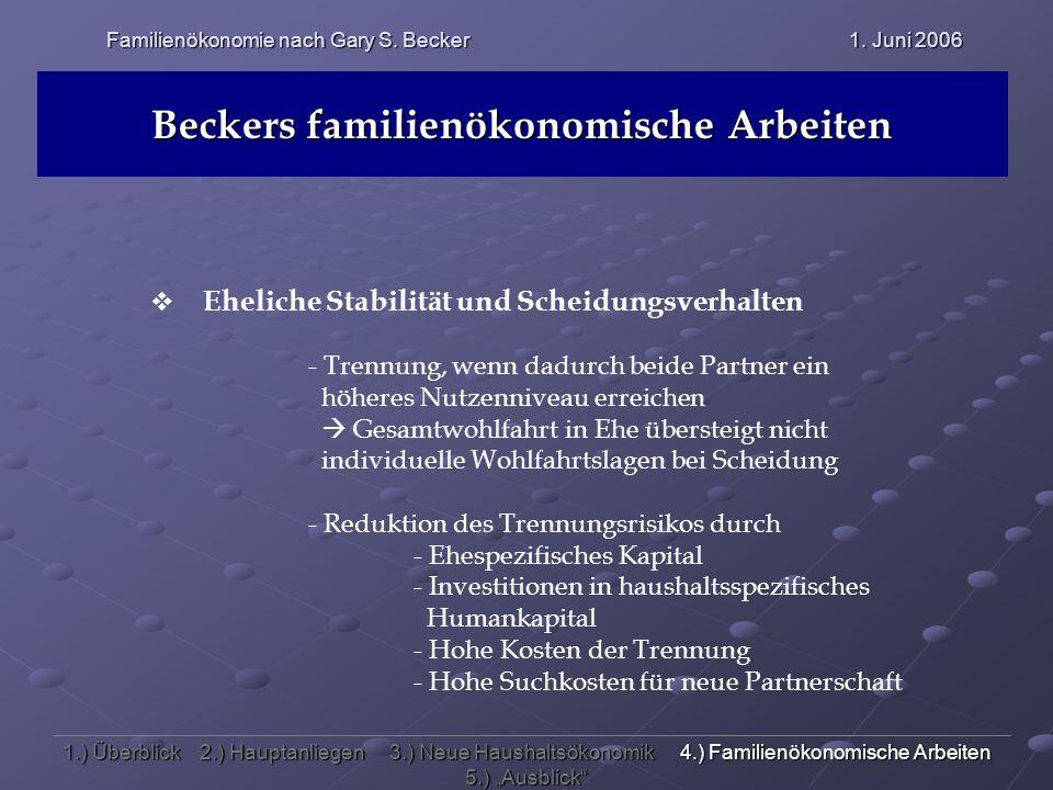 Familienökonomie nach Gary S. Becker 1. Juni 2006 Beckers familienökonomische Arbeiten Eheliche Stabilität und Scheidungsverhalten - Trennung, wenn da