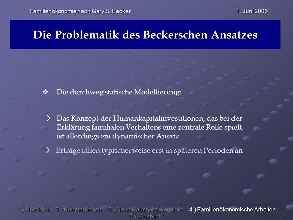 Familienökonomie nach Gary S. Becker 1. Juni 2006 Die Problematik des Beckerschen Ansatzes Die durchweg statische Modellierung: Das Konzept der Humank