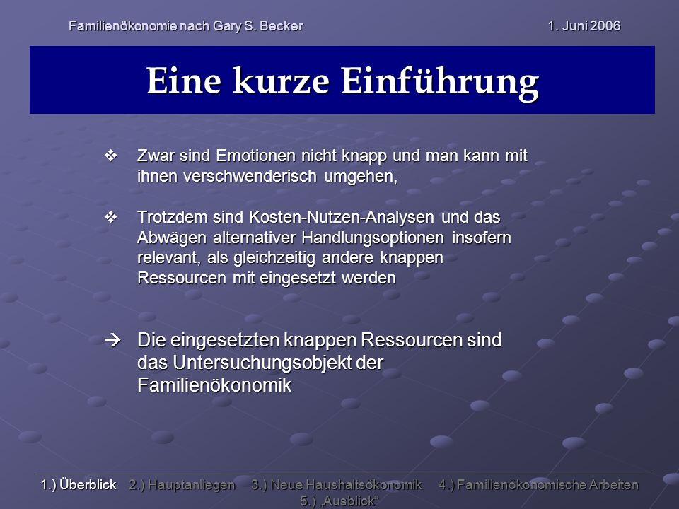 Familienökonomie nach Gary S. Becker 1. Juni 2006 Eine kurze Einführung Zwar sind Emotionen nicht knapp und man kann mit ihnen verschwenderisch umgehe