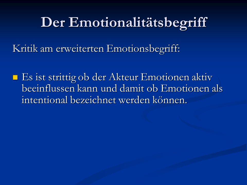Der Emotionalitätsbegriff Kritik am erweiterten Emotionsbegriff: Es ist strittig ob der Akteur Emotionen aktiv beeinflussen kann und damit ob Emotione