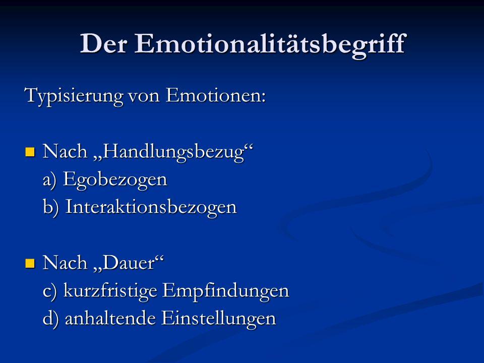 Der Emotionalitätsbegriff Typisierung von Emotionen: Nach Handlungsbezug Nach Handlungsbezug a) Egobezogen b) Interaktionsbezogen Nach Dauer Nach Daue