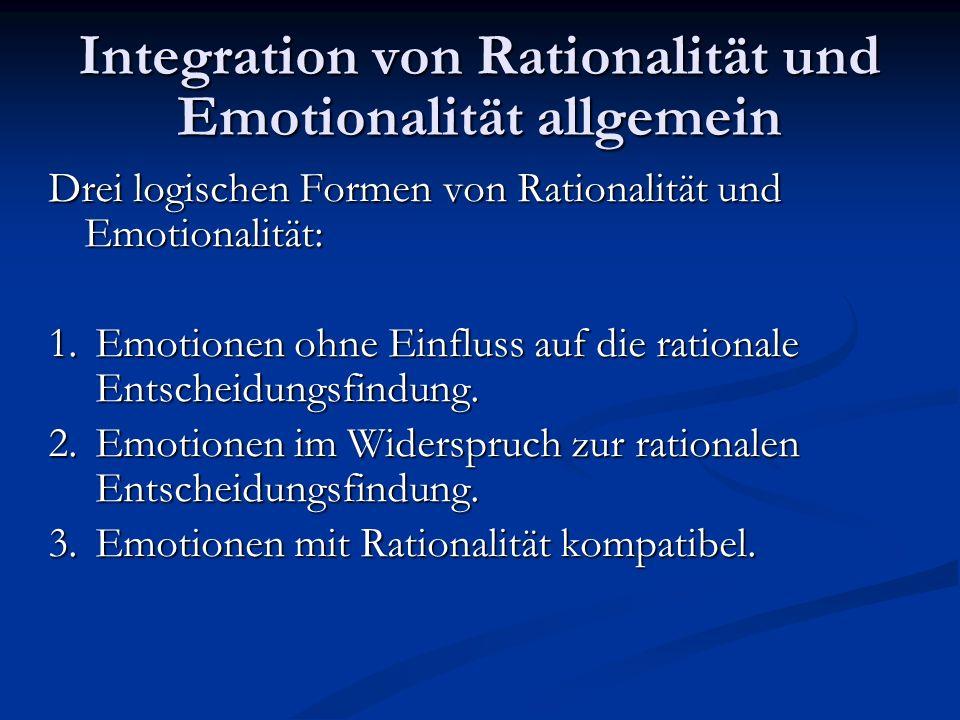 Integration von Rationalität und Emotionalität allgemein Drei logischen Formen von Rationalität und Emotionalität: 1.Emotionen ohne Einfluss auf die r