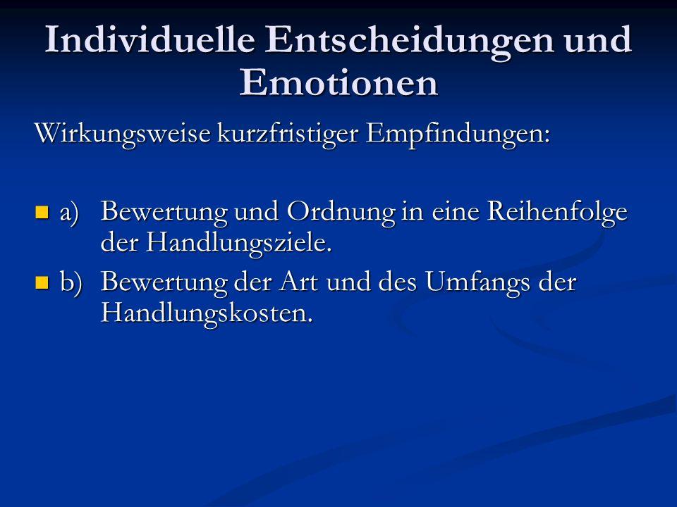 Individuelle Entscheidungen und Emotionen Wirkungsweise kurzfristiger Empfindungen: a) Bewertung und Ordnung in eine Reihenfolge der Handlungsziele. a