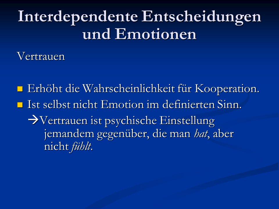 Interdependente Entscheidungen und Emotionen Vertrauen Erhöht die Wahrscheinlichkeit für Kooperation. Erhöht die Wahrscheinlichkeit für Kooperation. I