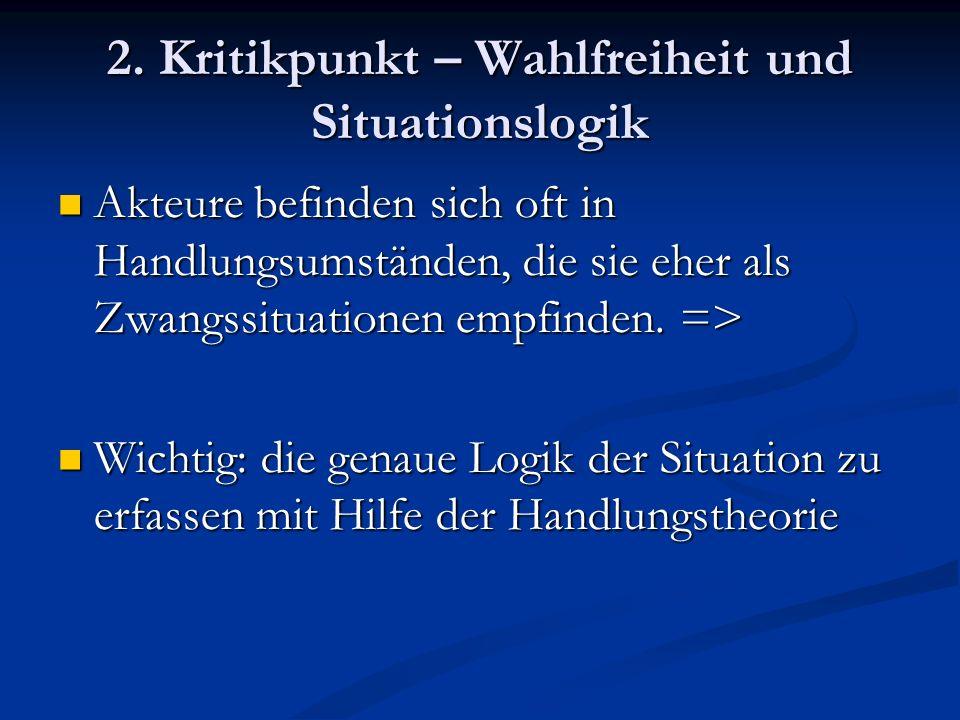 2. Kritikpunkt – Wahlfreiheit und Situationslogik Akteure befinden sich oft in Handlungsumständen, die sie eher als Zwangssituationen empfinden. => Ak