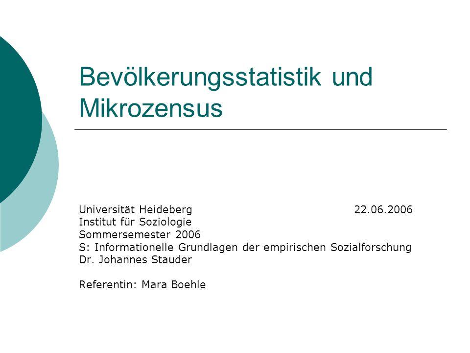 Bevölkerungsstatistik und Mikrozensus Universität Heideberg 22.06.2006 Institut für Soziologie Sommersemester 2006 S: Informationelle Grundlagen der e