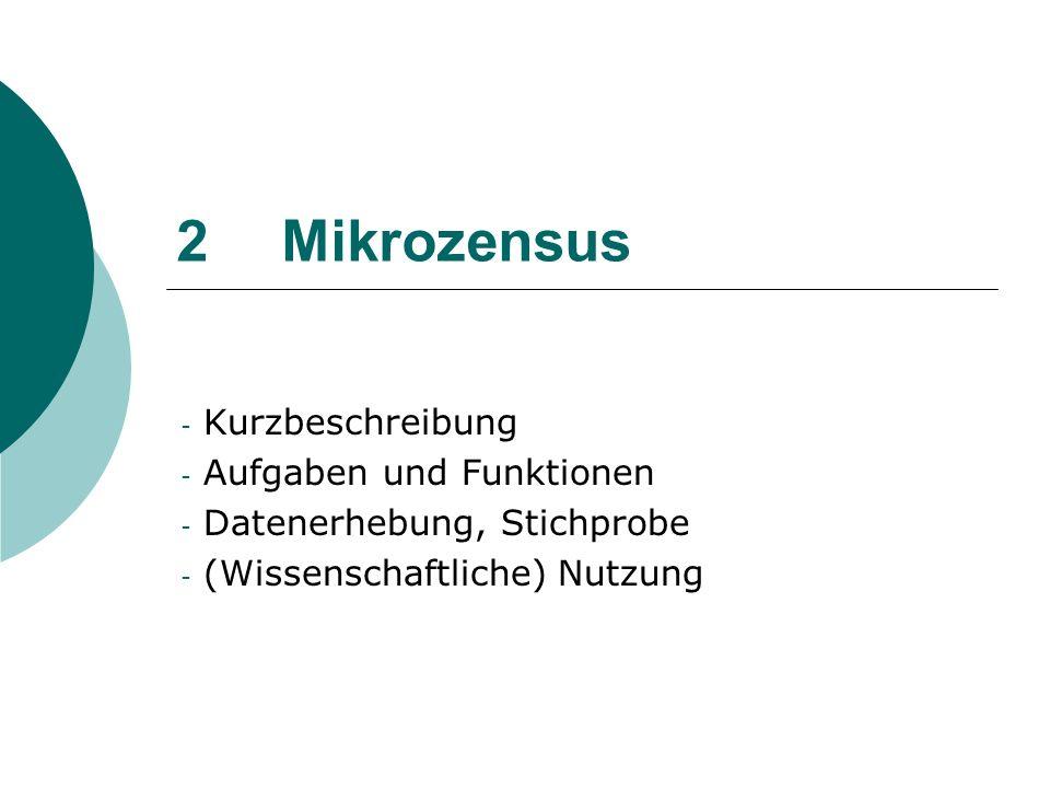 Kurzbeschreibung Mikrozensus Mikrozensus: Amtliche Repräsentativstatistik über die Bevölkerung und den Arbeitsmarkt, an der 1 % aller Haushalte in Deutschland beteiligt sind (laufende Haushaltsstichprobe) größte jährliche Haushaltsbefragung in Europa.