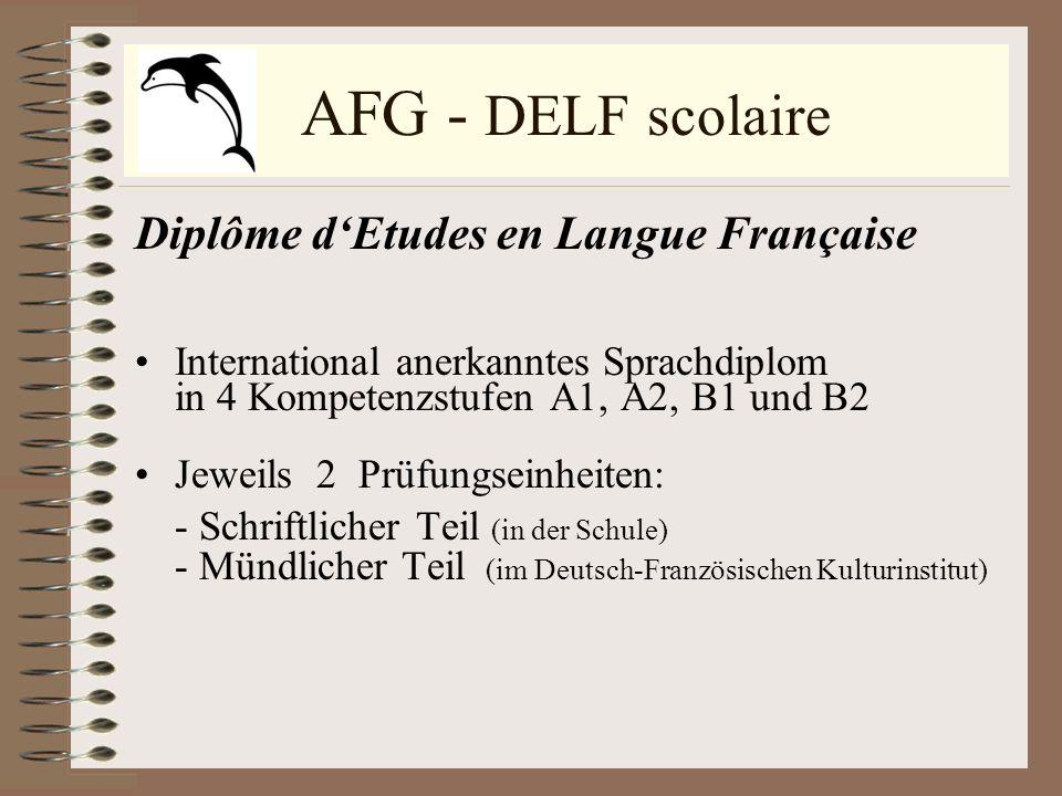 AFG - DELF scolaire Diplôme dEtudes en Langue Française International anerkanntes Sprachdiplom in 4 Kompetenzstufen A1, A2, B1 und B2 Jeweils 2 Prüfun