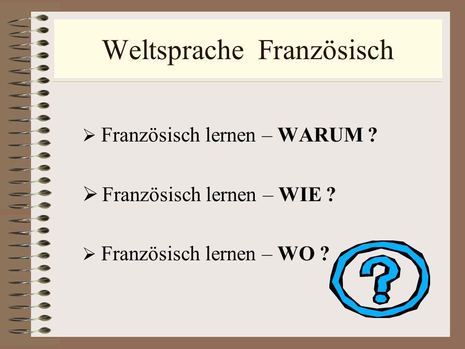 Weltsprache Französisch Französisch lernen – WARUM ? Französisch lernen – WIE ? Französisch lernen – WO ?