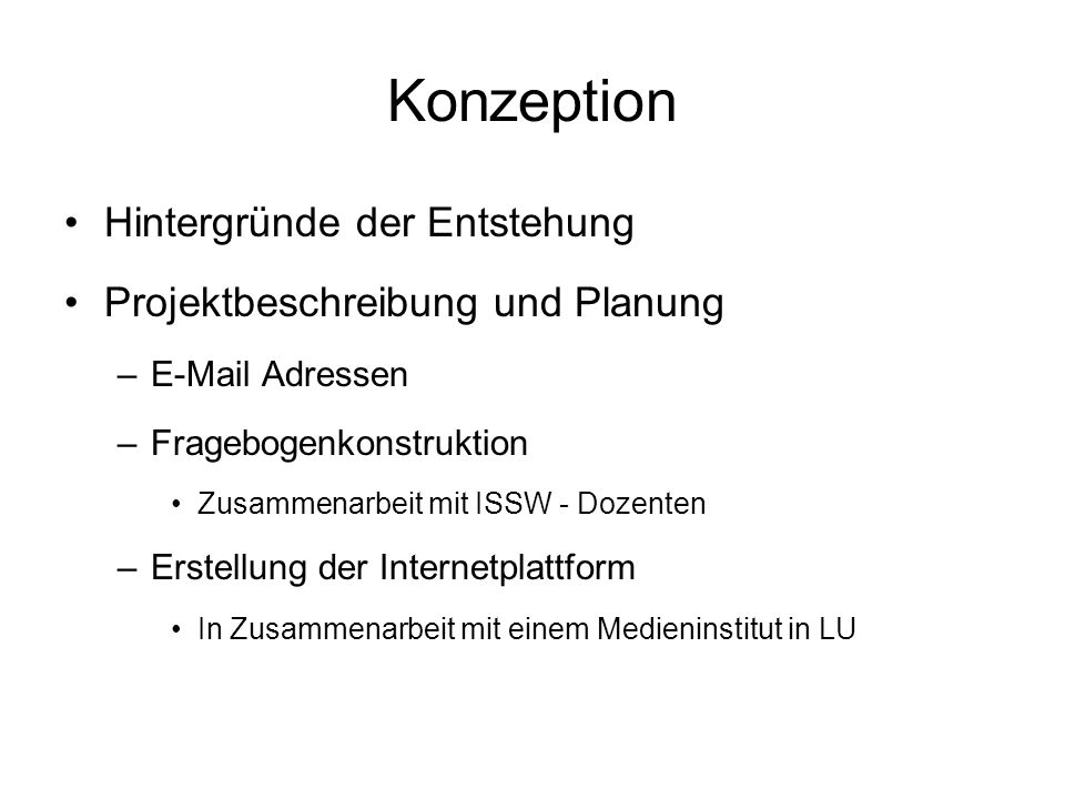 Konzeption Hintergründe der Entstehung Projektbeschreibung und Planung –E-Mail Adressen –Fragebogenkonstruktion Zusammenarbeit mit ISSW - Dozenten –Er