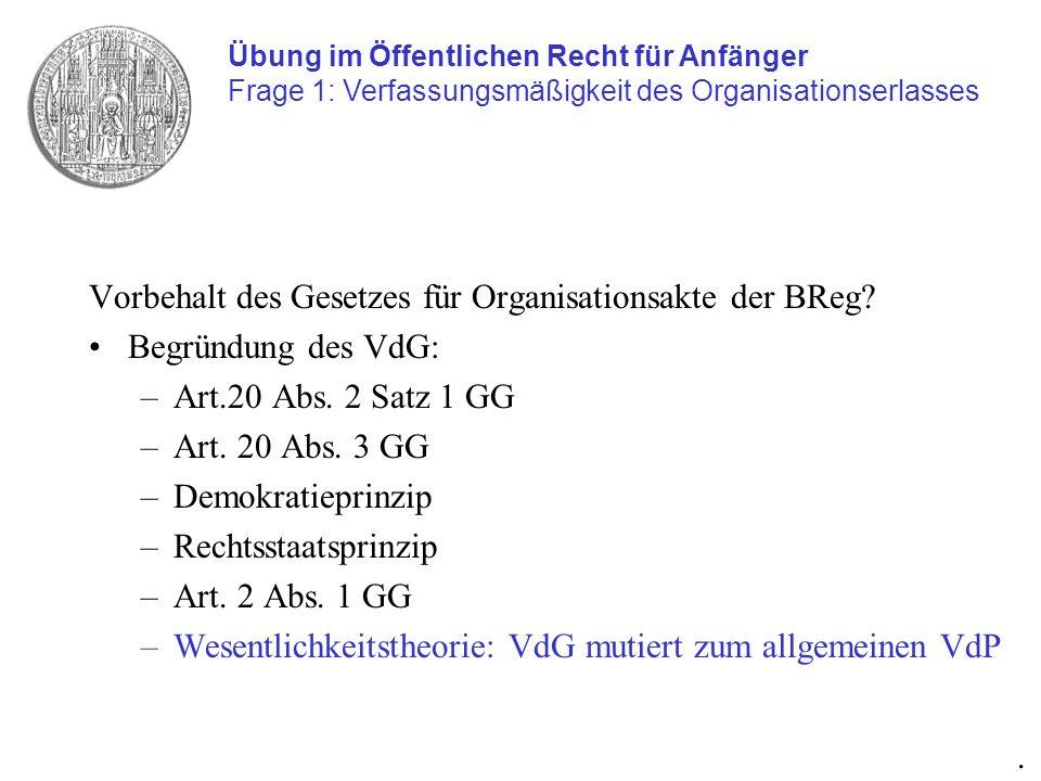 Vorbehalt des Gesetzes für Organisationsakte der BReg? Begründung des VdG: –Art.20 Abs. 2 Satz 1 GG –Art. 20 Abs. 3 GG –Demokratieprinzip –Rechtsstaat