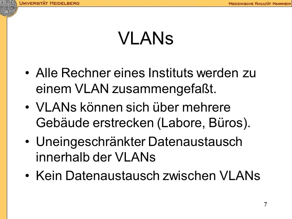 6 Sicherheit Zentrale, ausfallsichere Firewall Servernetz für alle zentralen Server (vom Internet und VLANs erreichbar) VLANs auf Instituts-/Abteilung