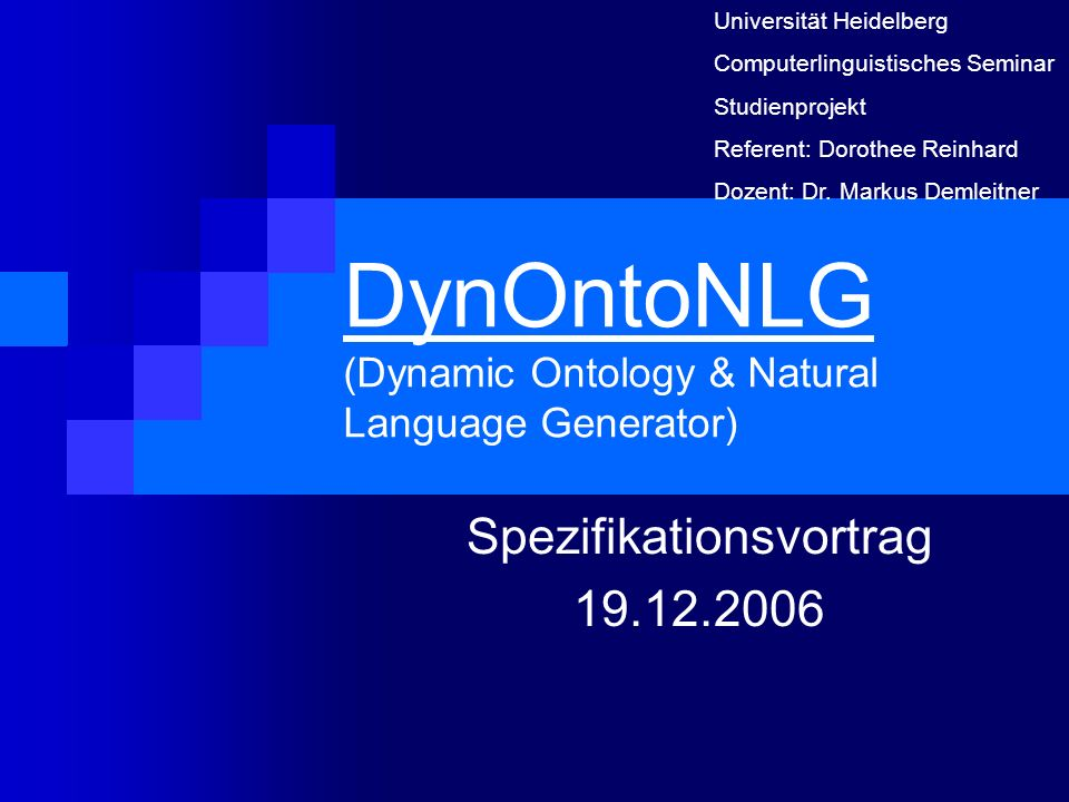 DynOntoNLG (Dynamic Ontology & Natural Language Generator) Spezifikationsvortrag 19.12.2006 Universität Heidelberg Computerlinguistisches Seminar Stud