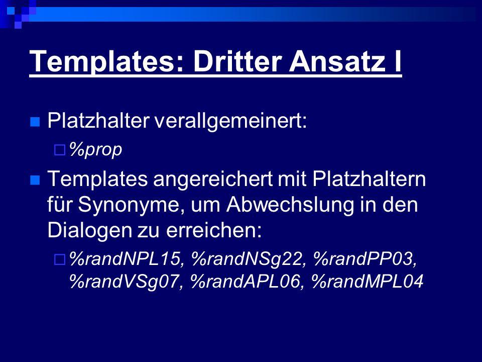 Templates: Dritter Ansatz I Platzhalter verallgemeinert: %prop Templates angereichert mit Platzhaltern für Synonyme, um Abwechslung in den Dialogen zu