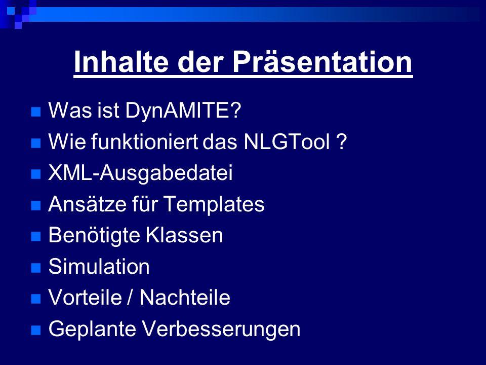 Inhalte der Präsentation Was ist DynAMITE? Wie funktioniert das NLGTool ? XML-Ausgabedatei Ansätze für Templates Benötigte Klassen Simulation Vorteile