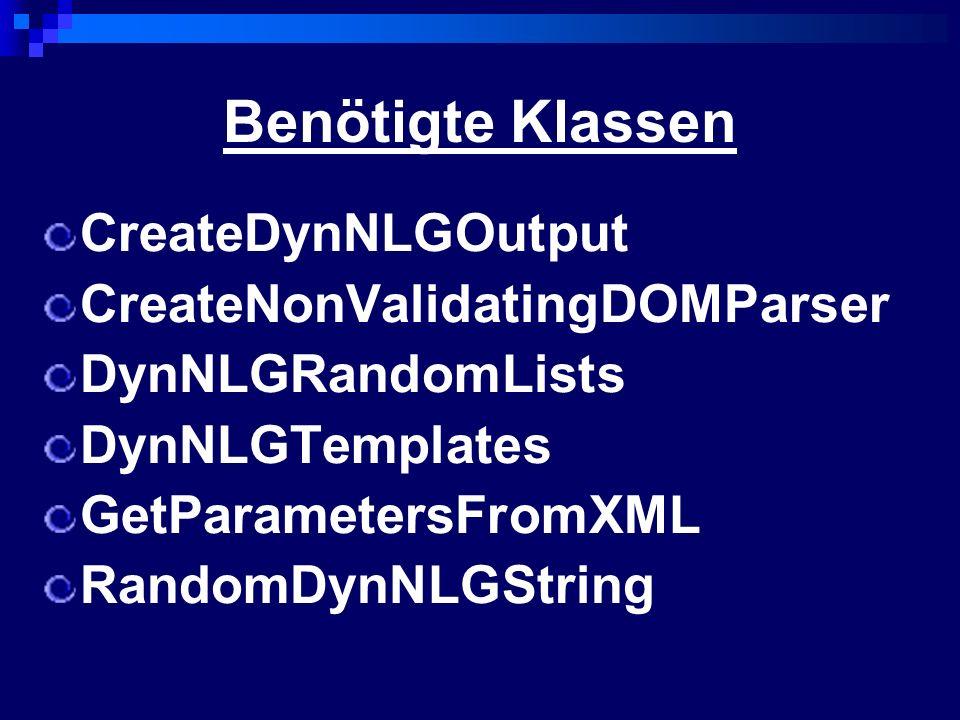 Klassenabhängigkeit CreateDynNLGOutput - String getRandomTemplate(String[] args) - String getSpecificTemplate(String[] args, int tempNr) GetParametersFromXML - createParameterList(String s, List list) - List createSearchStatement() DynNLGTemplates - String insertRandomStrings(String[] args, String template) - selectRandomString(String[] args, String listname) CreateNonValidatingDOMParser - Document getDocument() RandomDynNLGString - String getRandomString(List list) DynNLGRandomLists - List createRandomList(String s, List list) Random