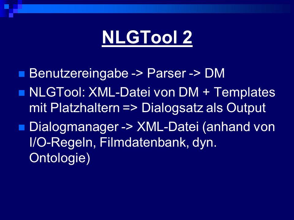 NLGTool 2 Benutzereingabe -> Parser -> DM NLGTool: XML-Datei von DM + Templates mit Platzhaltern => Dialogsatz als Output Dialogmanager -> XML-Datei (