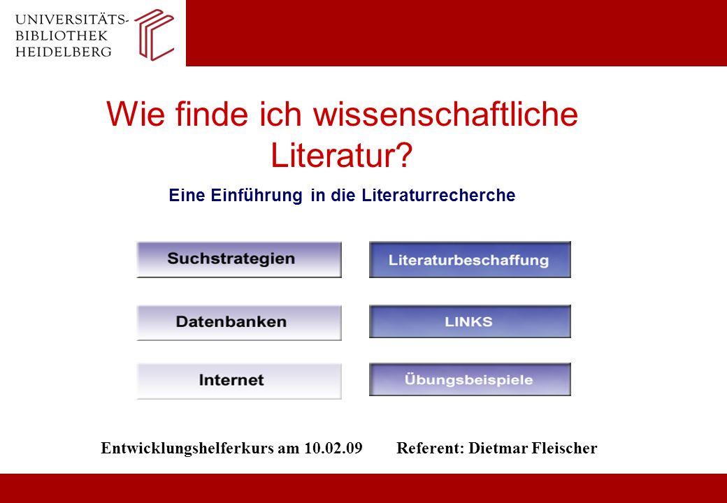 Wie finde ich wissenschaftliche Literatur? Eine Einführung in die Literaturrecherche Entwicklungshelferkurs am 10.02.09 Referent: Dietmar Fleischer