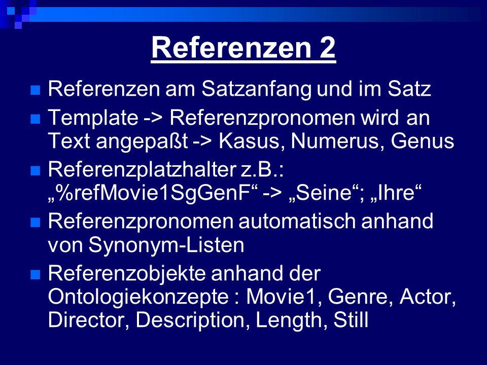 Referenzen 2 Referenzen am Satzanfang und im Satz Template -> Referenzpronomen wird an Text angepaßt -> Kasus, Numerus, Genus Referenzplatzhalter z.B.: %refMovie1SgGenF -> Seine; Ihre Referenzpronomen automatisch anhand von Synonym-Listen Referenzobjekte anhand der Ontologiekonzepte : Movie1, Genre, Actor, Director, Description, Length, Still