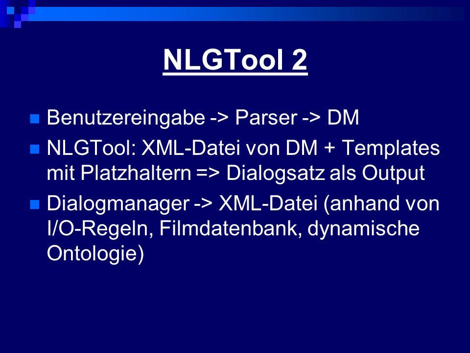 NLGTool 2 Benutzereingabe -> Parser -> DM NLGTool: XML-Datei von DM + Templates mit Platzhaltern => Dialogsatz als Output Dialogmanager -> XML-Datei (anhand von I/O-Regeln, Filmdatenbank, dynamische Ontologie)