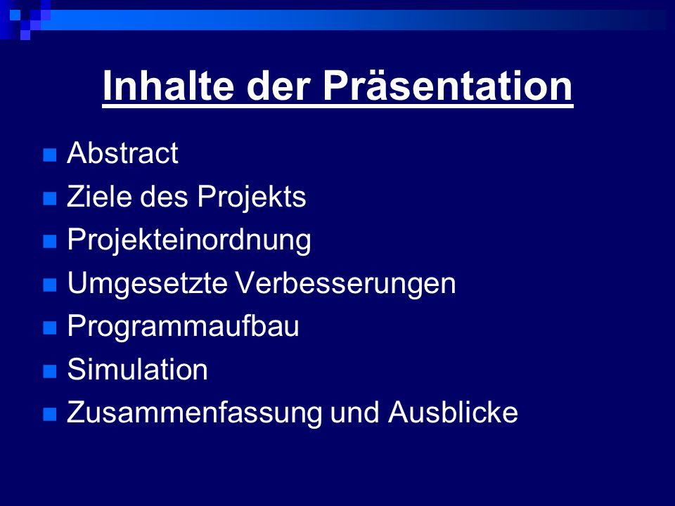 Inhalte der Präsentation Abstract Ziele des Projekts Projekteinordnung Umgesetzte Verbesserungen Programmaufbau Simulation Zusammenfassung und Ausblicke