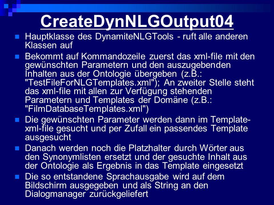 CreateDynNLGOutput04 Hauptklasse des DynamiteNLGTools - ruft alle anderen Klassen auf Bekommt auf Kommandozeile zuerst das xml-file mit den gewünschten Parametern und den auszugebenden Inhalten aus der Ontologie übergeben (z.B.: TestFileForNLGTemplates.xml ); An zweiter Stelle steht das xml-file mit allen zur Verfügung stehenden Parametern und Templates der Domäne (z.B.: FilmDatabaseTemplates.xml ) Die gewünschten Parameter werden dann im Template- xml-file gesucht und per Zufall ein passendes Template ausgesucht Danach werden noch die Platzhalter durch Wörter aus den Synonymlisten ersetzt und der gesuchte Inhalt aus der Ontologie als Ergebnis in das Template eingesetzt Die so entstandene Sprachausgabe wird auf dem Bildschirm ausgegeben und als String an den Dialogmanager zurückgeliefert