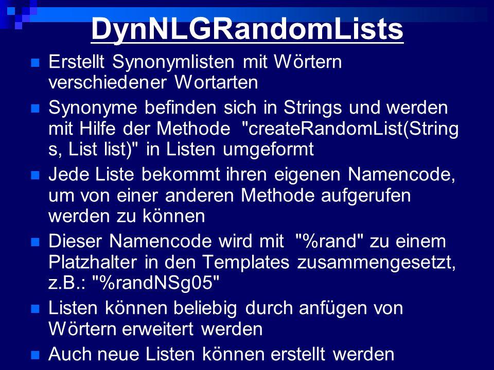 DynNLGRandomLists Erstellt Synonymlisten mit Wörtern verschiedener Wortarten Synonyme befinden sich in Strings und werden mit Hilfe der Methode createRandomList(String s, List list) in Listen umgeformt Jede Liste bekommt ihren eigenen Namencode, um von einer anderen Methode aufgerufen werden zu können Dieser Namencode wird mit %rand zu einem Platzhalter in den Templates zusammengesetzt, z.B.: %randNSg05 Listen können beliebig durch anfügen von Wörtern erweitert werden Auch neue Listen können erstellt werden