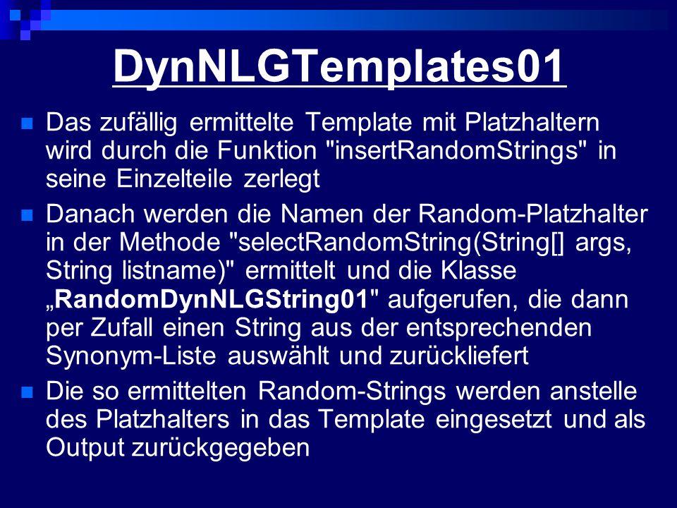 DynNLGTemplates01 Das zufällig ermittelte Template mit Platzhaltern wird durch die Funktion insertRandomStrings in seine Einzelteile zerlegt Danach werden die Namen der Random-Platzhalter in der Methode selectRandomString(String[] args, String listname) ermittelt und die KlasseRandomDynNLGString01 aufgerufen, die dann per Zufall einen String aus der entsprechenden Synonym-Liste auswählt und zurückliefert Die so ermittelten Random-Strings werden anstelle des Platzhalters in das Template eingesetzt und als Output zurückgegeben
