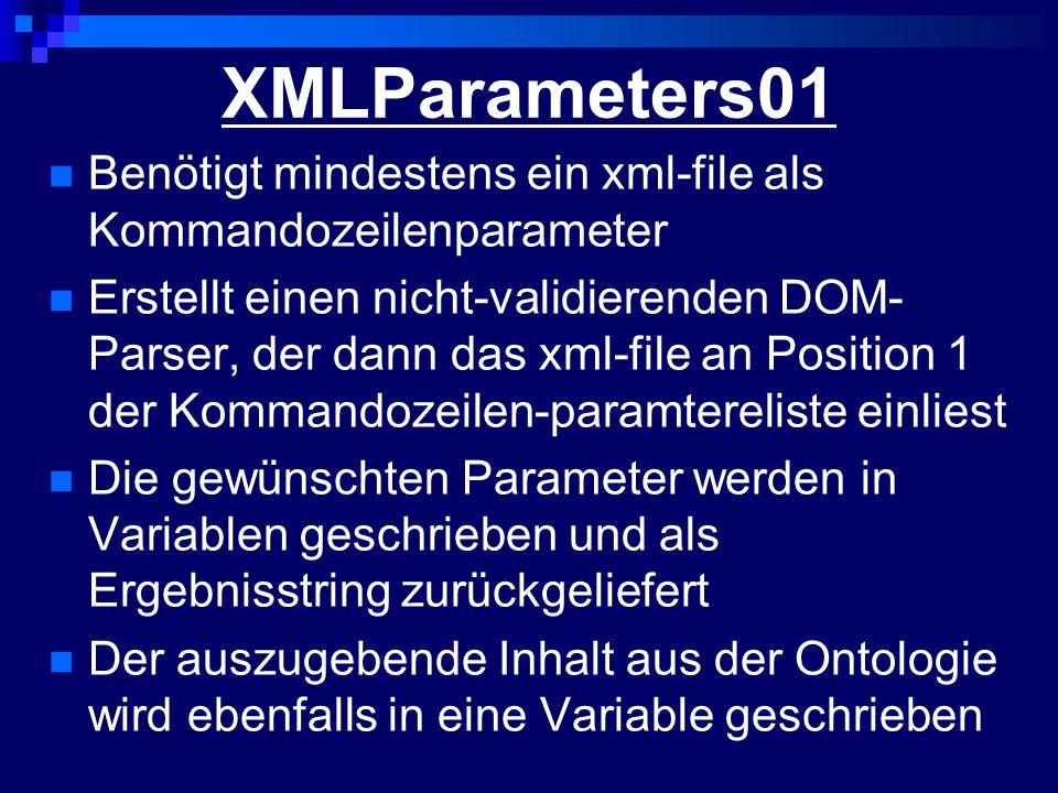 XMLParameters01 Benötigt mindestens ein xml-file als Kommandozeilenparameter Erstellt einen nicht-validierenden DOM- Parser, der dann das xml-file an Position 1 der Kommandozeilen-paramtereliste einliest Die gewünschten Parameter werden in Variablen geschrieben und als Ergebnisstring zurückgeliefert Der auszugebende Inhalt aus der Ontologie wird ebenfalls in eine Variable geschrieben