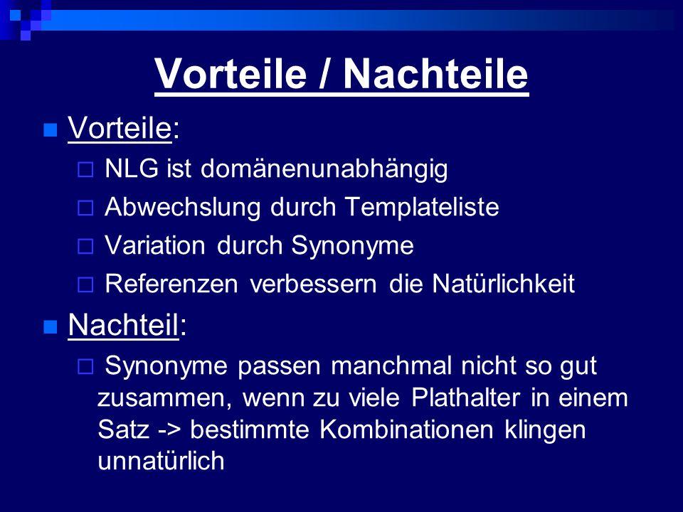Vorteile / Nachteile Vorteile: NLG ist domänenunabhängig Abwechslung durch Templateliste Variation durch Synonyme Referenzen verbessern die Natürlichkeit Nachteil: Synonyme passen manchmal nicht so gut zusammen, wenn zu viele Plathalter in einem Satz -> bestimmte Kombinationen klingen unnatürlich