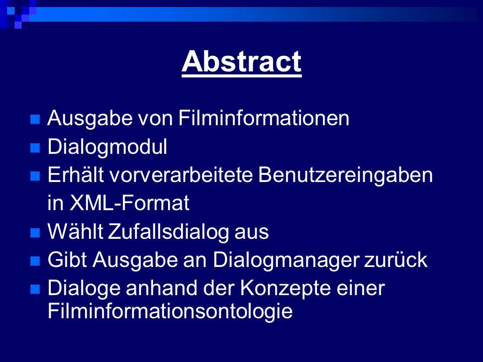 Abstract Ausgabe von Filminformationen Dialogmodul Erhält vorverarbeitete Benutzereingaben in XML-Format Wählt Zufallsdialog aus Gibt Ausgabe an Dialogmanager zurück Dialoge anhand der Konzepte einer Filminformationsontologie