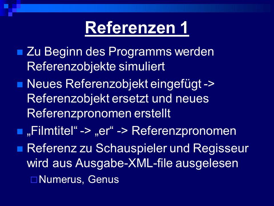 Referenzen 1 Zu Beginn des Programms werden Referenzobjekte simuliert Neues Referenzobjekt eingefügt -> Referenzobjekt ersetzt und neues Referenzpronomen erstellt Filmtitel -> er -> Referenzpronomen Referenz zu Schauspieler und Regisseur wird aus Ausgabe-XML-file ausgelesen Numerus, Genus