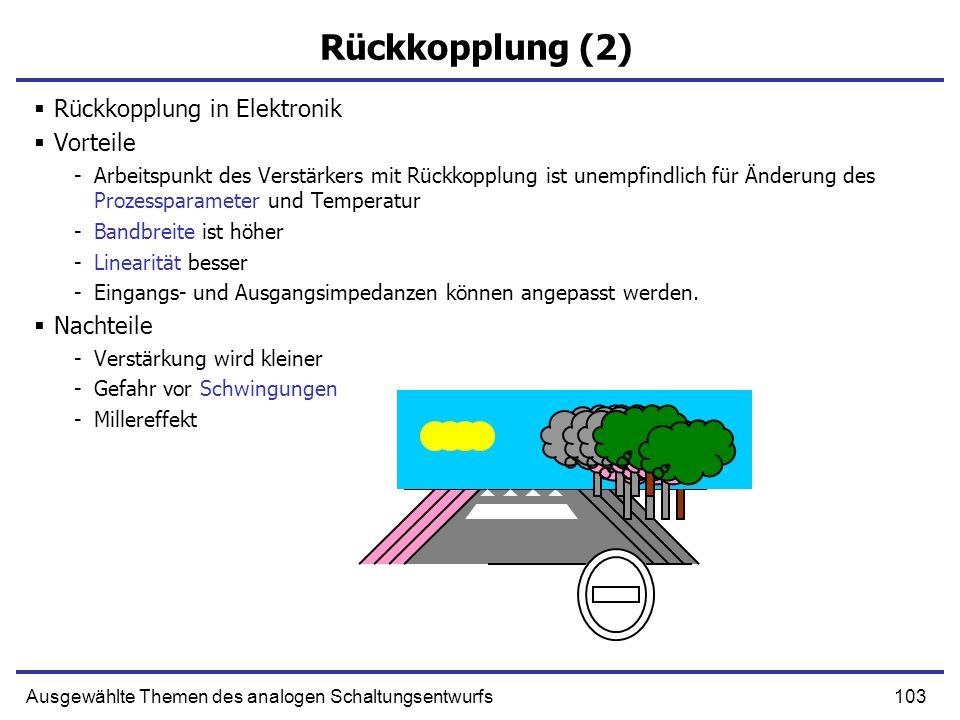 103Ausgewählte Themen des analogen Schaltungsentwurfs Rückkopplung (2) Rückkopplung in Elektronik Vorteile -Arbeitspunkt des Verstärkers mit Rückkopplung ist unempfindlich für Änderung des Prozessparameter und Temperatur -Bandbreite ist höher -Linearität besser -Eingangs- und Ausgangsimpedanzen können angepasst werden.