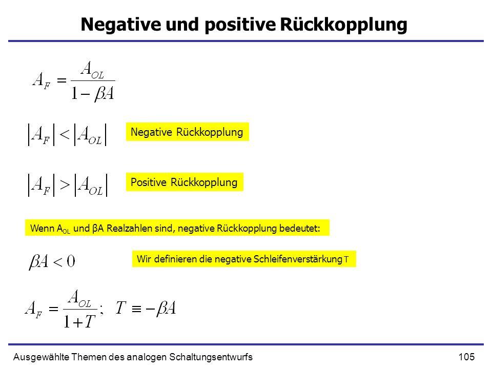 105Ausgewählte Themen des analogen Schaltungsentwurfs Negative und positive Rückkopplung Negative Rückkopplung Positive Rückkopplung Wenn A OL und βA Realzahlen sind, negative Rückkopplung bedeutet: Wir definieren die negative Schleifenverstärkung T