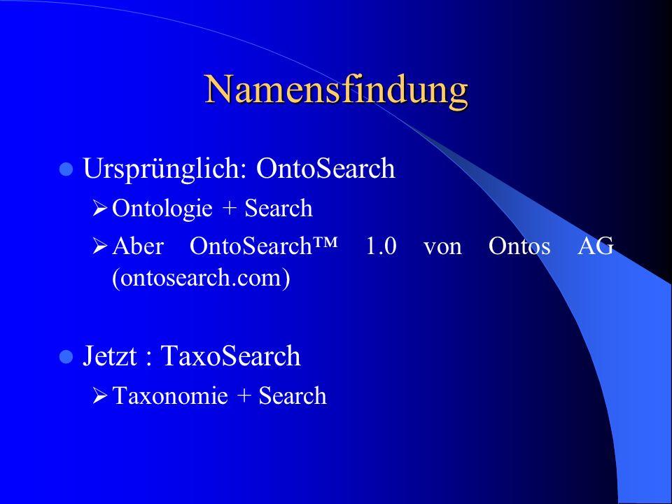 Namensfindung Ursprünglich: OntoSearch Ontologie + Search Aber OntoSearch 1.0 von Ontos AG (ontosearch.com) Jetzt : TaxoSearch Taxonomie + Search