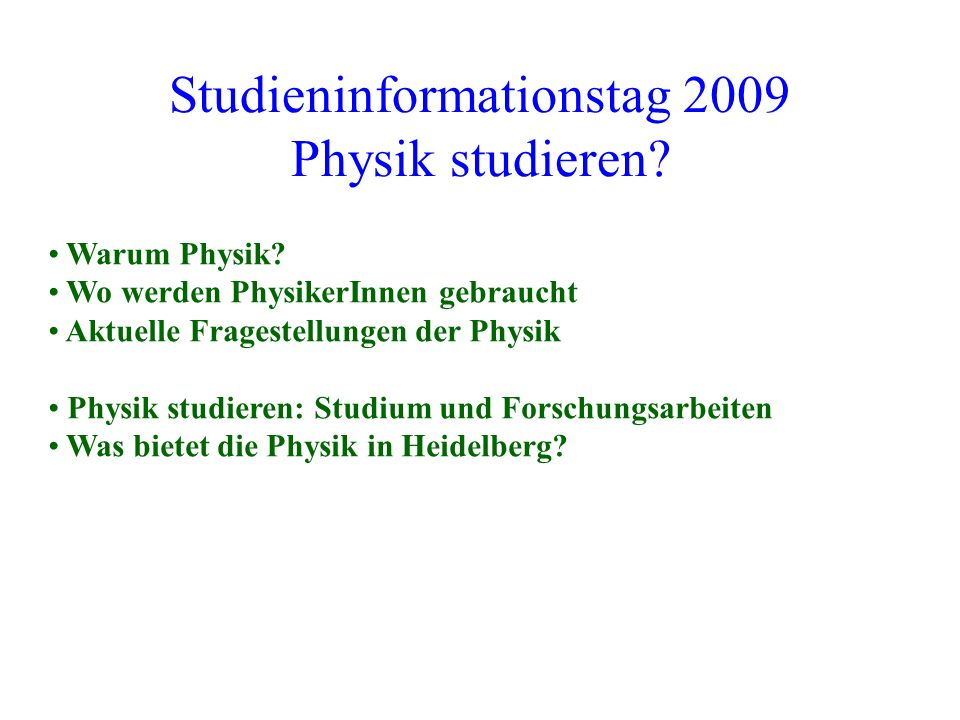 Studieninformationstag 2009 Physik studieren? Warum Physik? Wo werden PhysikerInnen gebraucht Aktuelle Fragestellungen der Physik Physik studieren: St