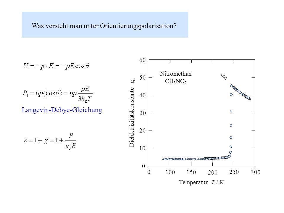 Was versteht man unter Orientierungspolarisation? 300 250 200 150 100 40 0 30 20 0 10 60 50 Temperatur T / K Dielektrizitätskonstante st Nitromethan C