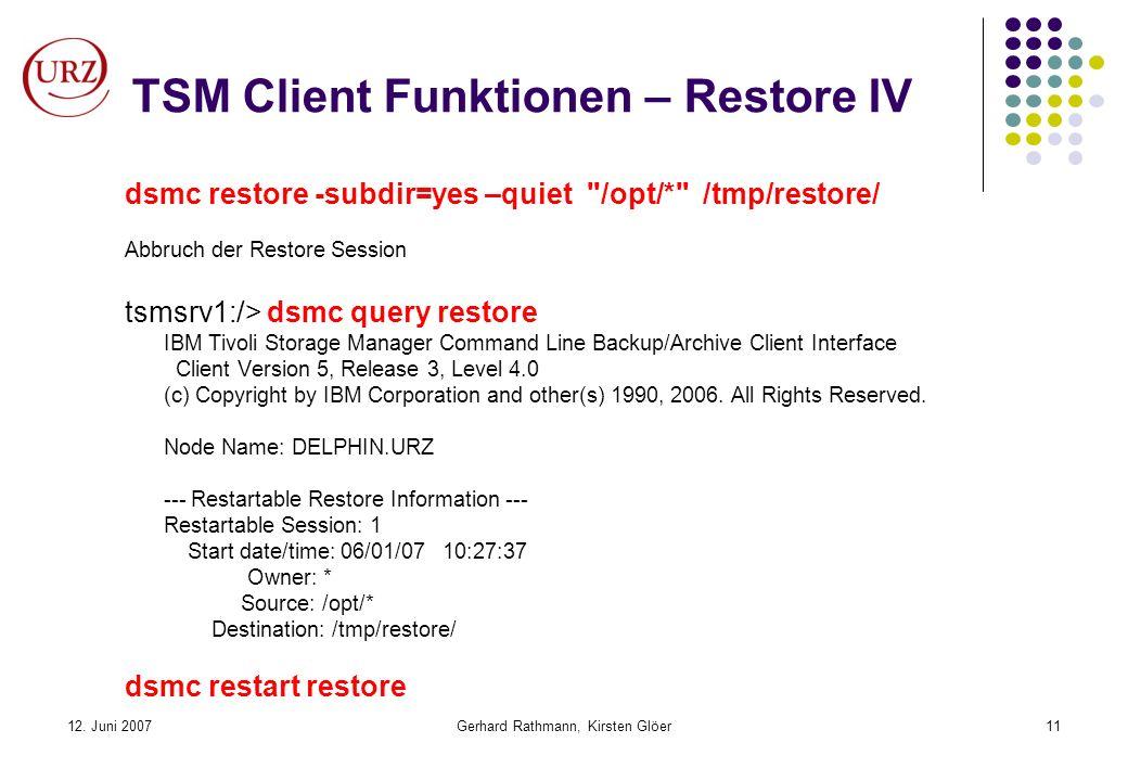 12. Juni 2007Gerhard Rathmann, Kirsten Glöer11 TSM Client Funktionen – Restore IV dsmc restore -subdir=yes –quiet
