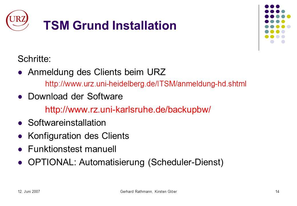 12. Juni 2007Gerhard Rathmann, Kirsten Glöer14 TSM Grund Installation Schritte: Anmeldung des Clients beim URZ http://www.urz.uni-heidelberg.de/ITSM/a