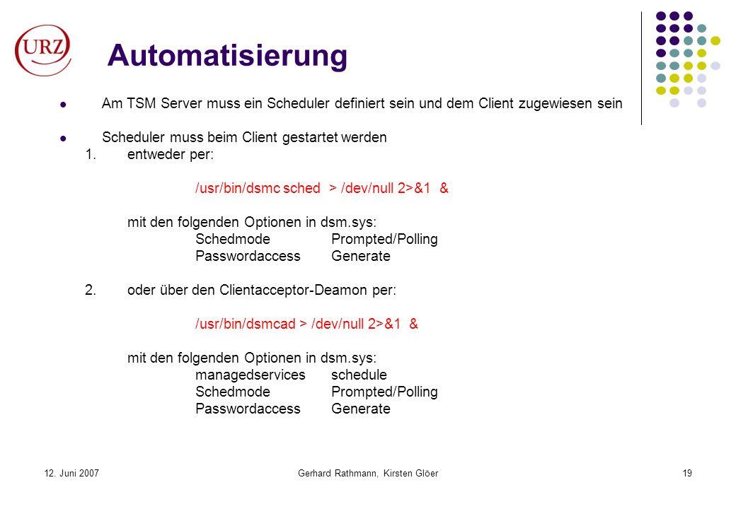 12. Juni 2007Gerhard Rathmann, Kirsten Glöer19 Automatisierung Am TSM Server muss ein Scheduler definiert sein und dem Client zugewiesen sein Schedule