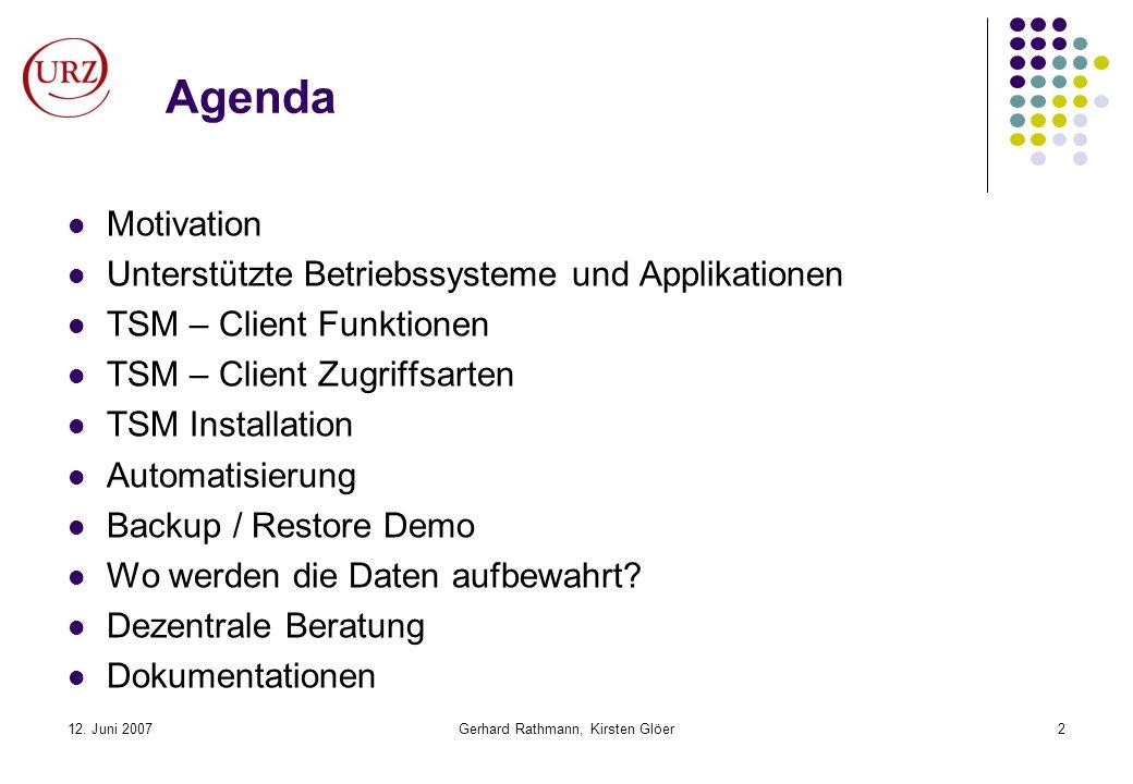 12. Juni 2007Gerhard Rathmann, Kirsten Glöer2 Agenda Motivation Unterstützte Betriebssysteme und Applikationen TSM – Client Funktionen TSM – Client Zu