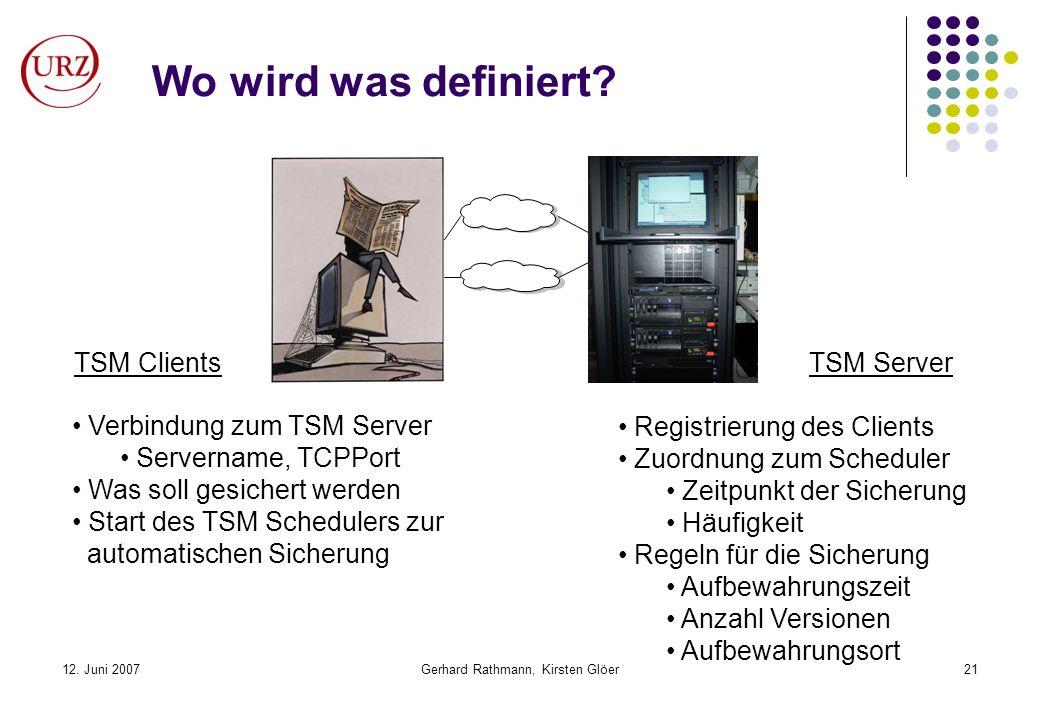 12. Juni 2007Gerhard Rathmann, Kirsten Glöer21 Wo wird was definiert? TSM ClientsTSM Server Registrierung des Clients Zuordnung zum Scheduler Zeitpunk