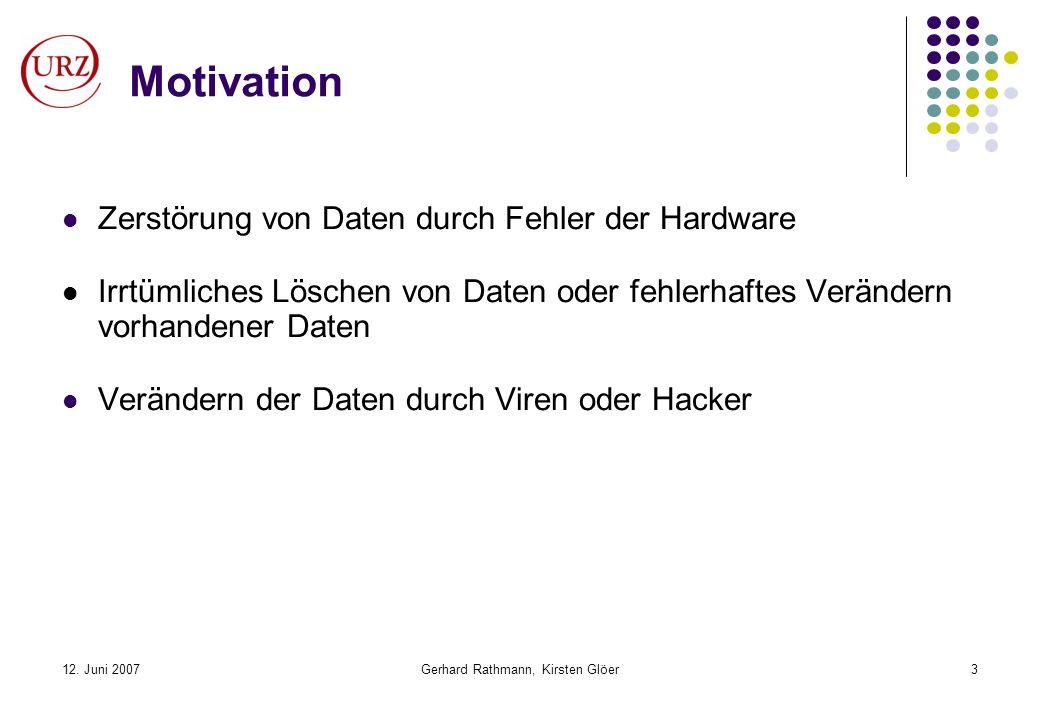 12. Juni 2007Gerhard Rathmann, Kirsten Glöer3 Motivation Zerstörung von Daten durch Fehler der Hardware Irrtümliches Löschen von Daten oder fehlerhaft