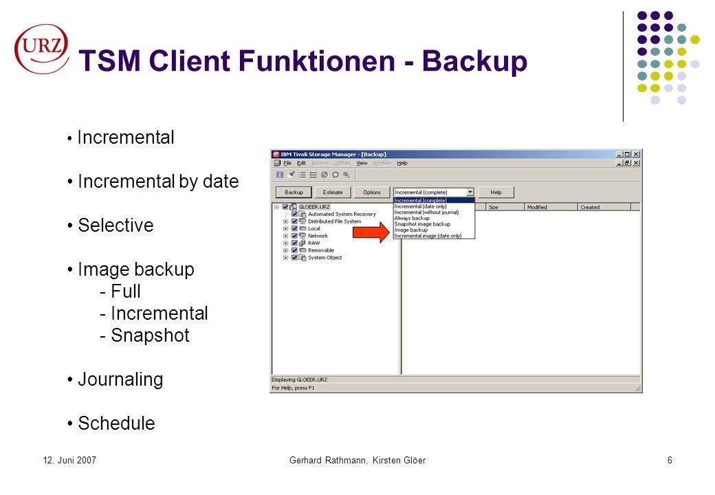 12. Juni 2007Gerhard Rathmann, Kirsten Glöer6 TSM Client Funktionen - Backup Incremental Incremental by date Selective Image backup - Full - Increment